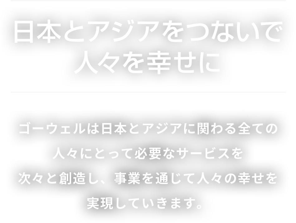 ゴーウェルは日本とアジアに関わる全ての 人々にとって必要なサービスを 次々と創造し、事業を通じて人々の幸せを 実現していきます